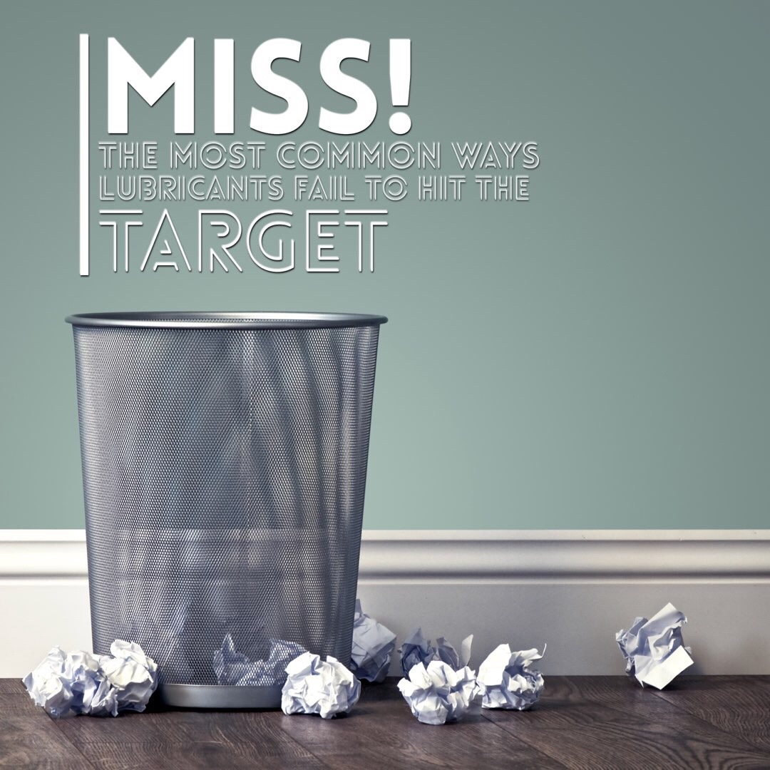 MISS! - The 4 most common ways lubricants fail to hit the target
